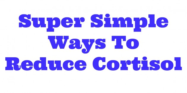 Super Simple Ways to reduce cortisol